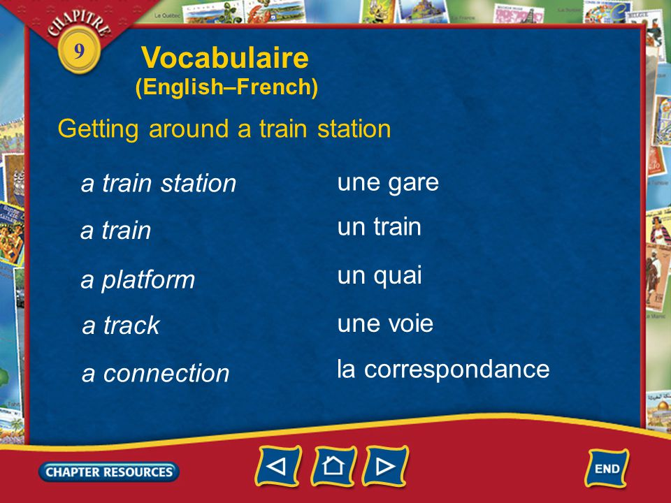 9 a train station Getting around a train station une gare un train un quai une voie a train a platform a track la correspondance a connection Vocabulaire (English–French)