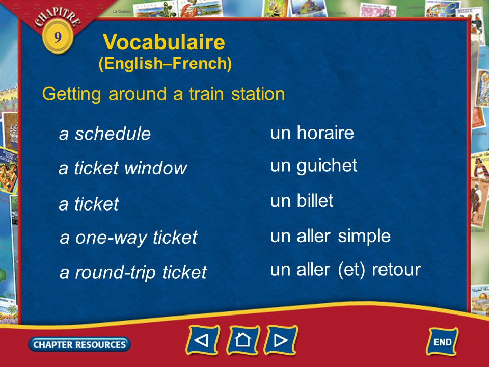 9 a schedule un horaire un guichet un billet un aller simple a ticket window a ticket a one-way ticket un aller (et) retour a round-trip ticket Getting around a train station Vocabulaire (English–French)