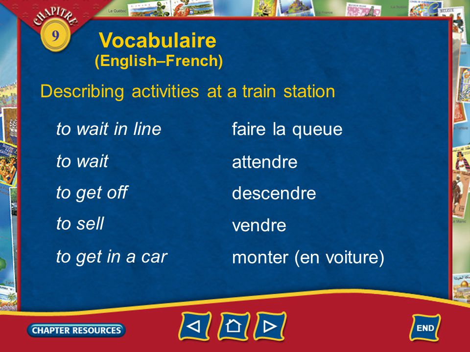 9 Describing activities at a train station faire la queue attendre descendre vendre to wait in line to wait to get off to sell monter (en voiture) to get in a car Vocabulaire (English–French)