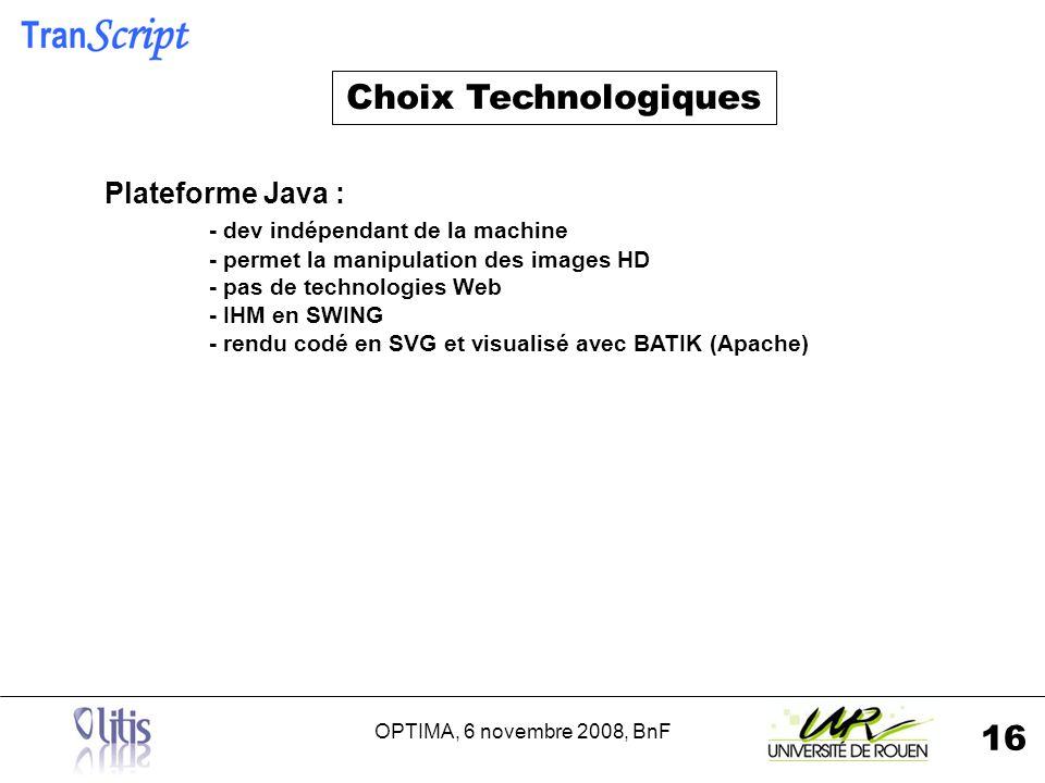 OPTIMA, 6 novembre 2008, BnF 16 Plateforme Java : - dev indépendant de la machine - permet la manipulation des images HD - pas de technologies Web - IHM en SWING - rendu codé en SVG et visualisé avec BATIK (Apache) Choix Technologiques