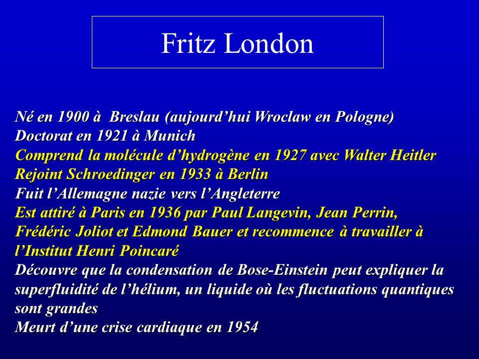 Fritz London Né en 1900 à Breslau (aujourdhui Wroclaw en Pologne) Doctorat en 1921 à Munich Comprend la molécule dhydrogène en 1927 avec Walter Heitle