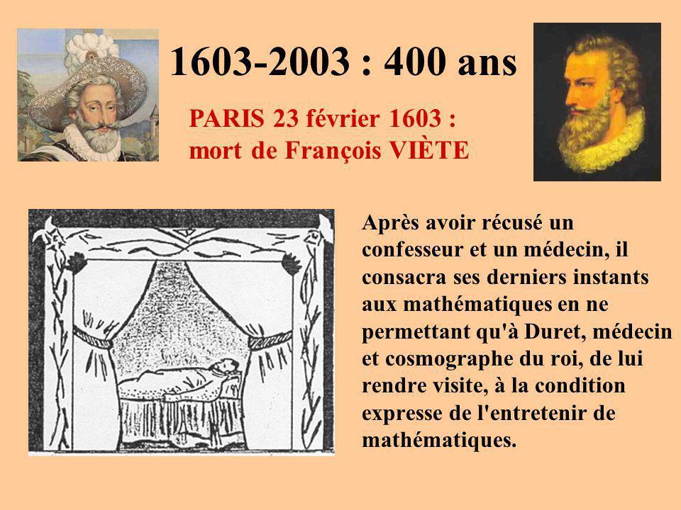 1603-2003 : 400 ans Après avoir récusé un confesseur et un médecin, il consacra ses derniers instants aux mathématiques en ne permettant qu à Duret, médecin et cosmographe du roi, de lui rendre visite, à la condition expresse de l entretenir de mathématiques.
