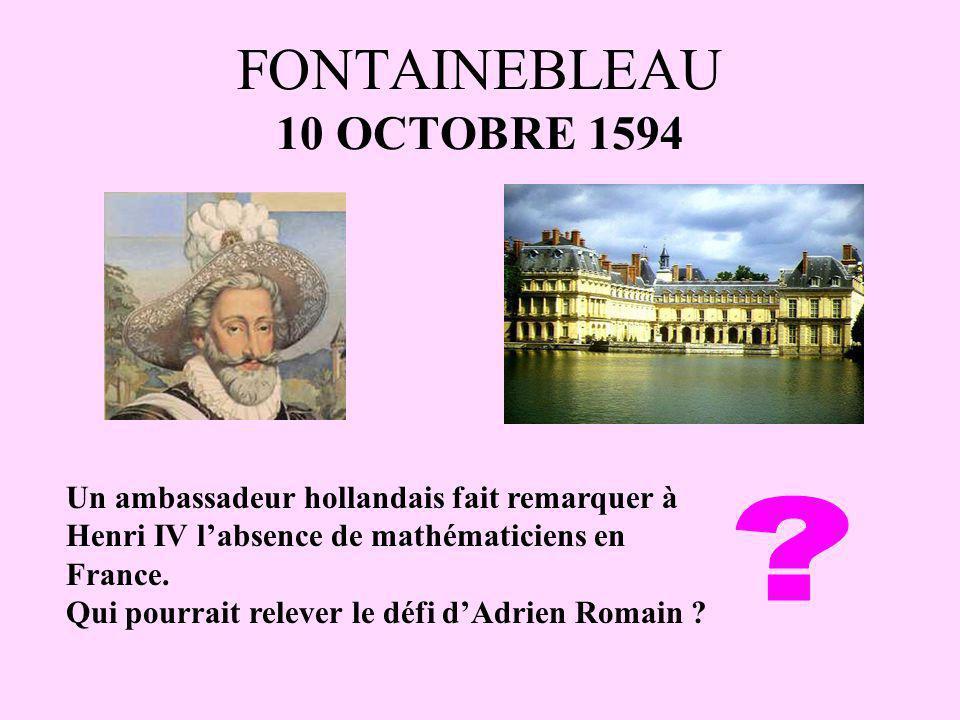 FONTAINEBLEAU 10 OCTOBRE 1594 Un ambassadeur hollandais fait remarquer à Henri IV labsence de mathématiciens en France. Qui pourrait relever le défi d