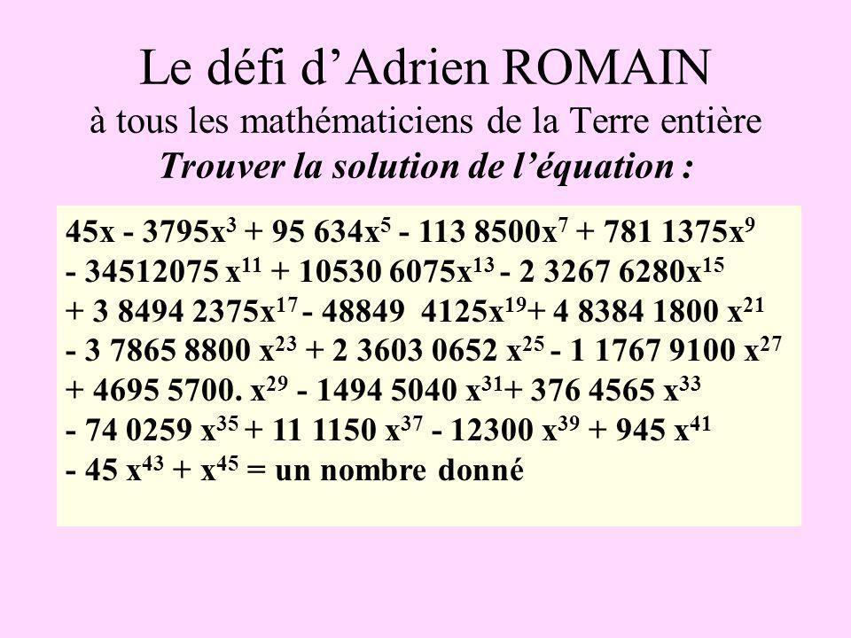 Le défi dAdrien ROMAIN à tous les mathématiciens de la Terre entière Trouver la solution de léquation : 45x - 3795x 3 + 95 634x 5 - 113 8500x 7 + 781 1375x 9 - 34512075 x 11 + 10530 6075x 13 - 2 3267 6280x 15 + 3 8494 2375x 17 - 48849 4125x 19 + 4 8384 1800 x 21 - 3 7865 8800 x 23 + 2 3603 0652 x 25 - 1 1767 9100 x 27 + 4695 5700.