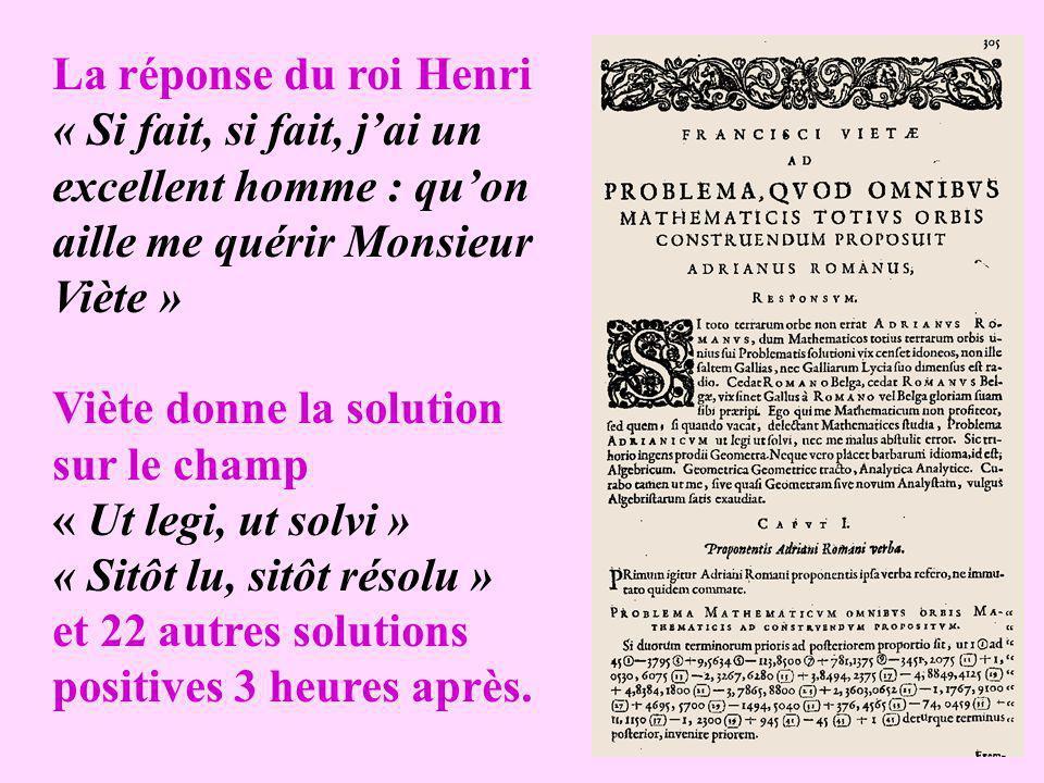 La réponse du roi Henri « Si fait, si fait, jai un excellent homme : quon aille me quérir Monsieur Viète » Viète donne la solution sur le champ « Ut legi, ut solvi » « Sitôt lu, sitôt résolu » et 22 autres solutions positives 3 heures après.