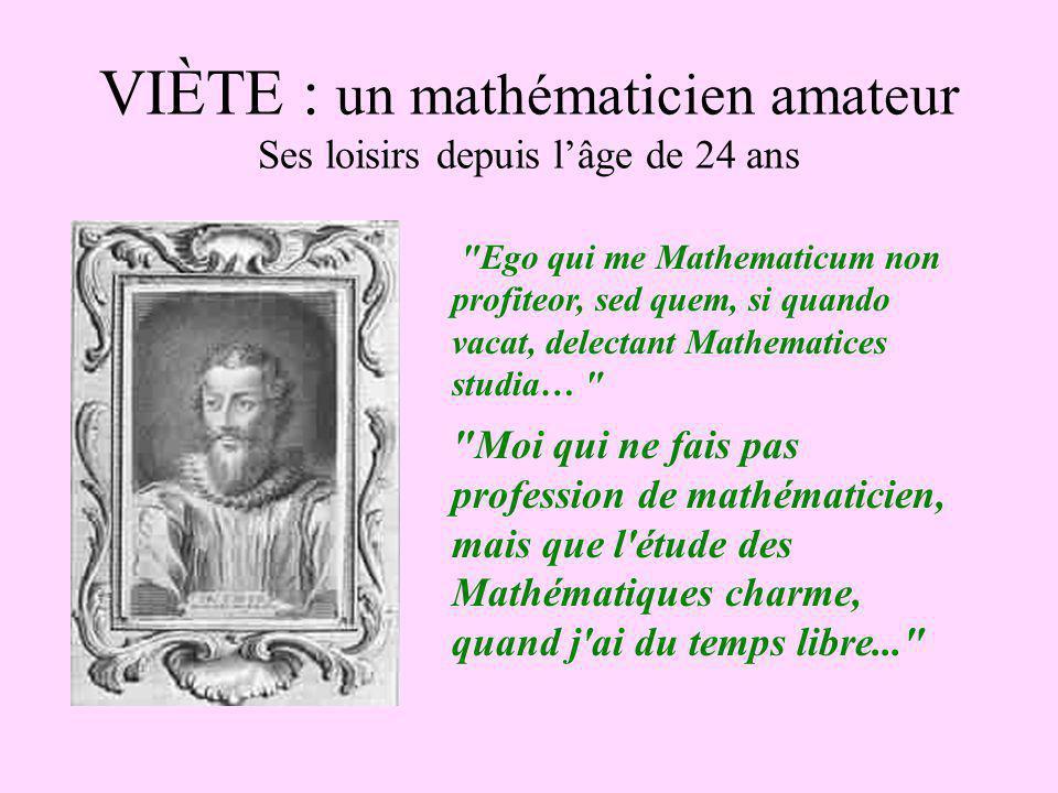 VIÈTE : un mathématicien amateur Ses loisirs depuis lâge de 24 ans Ego qui me Mathematicum non profiteor, sed quem, si quando vacat, delectant Mathematices studia… Moi qui ne fais pas profession de mathématicien, mais que l étude des Mathématiques charme, quand j ai du temps libre...