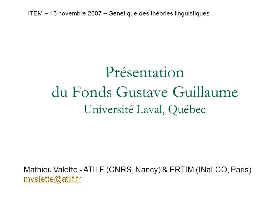 Mathieu Valette - ATILF (CNRS, Nancy) & ERTIM (INaLCO, Paris) mvalette@atilf.fr ITEM – 16 novembre 2007 – Génétique des théories linguistiques Présentation du Fonds Gustave Guillaume Université Laval, Québec