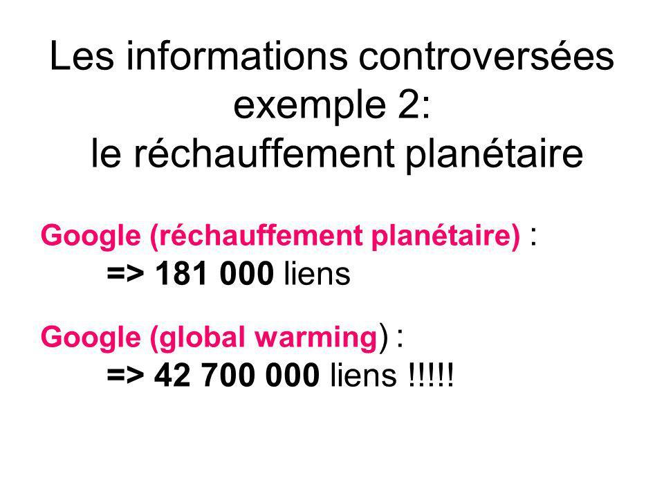 Les informations controversées exemple 2: le réchauffement planétaire Google (réchauffement planétaire) : => 181 000 liens Google (global warming ) : => 42 700 000 liens !!!!!