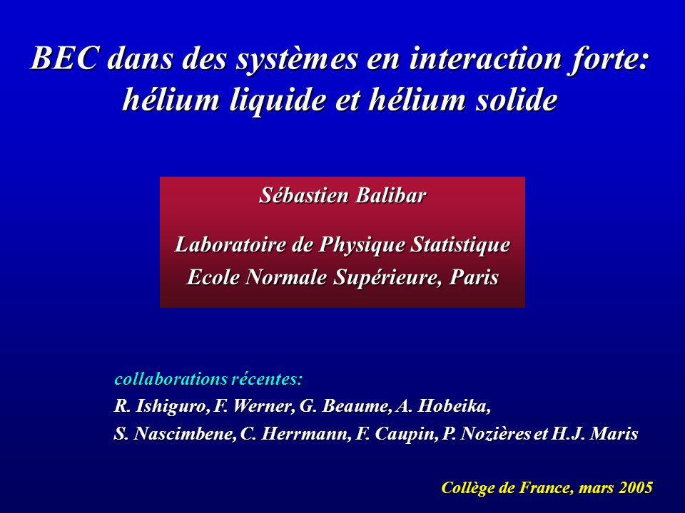 BEC dans des systèmes en interaction forte: hélium liquide et hélium solide Collège de France, mars 2005 Sébastien Balibar Laboratoire de Physique Statistique Ecole Normale Supérieure, Paris collaborations récentes: R.