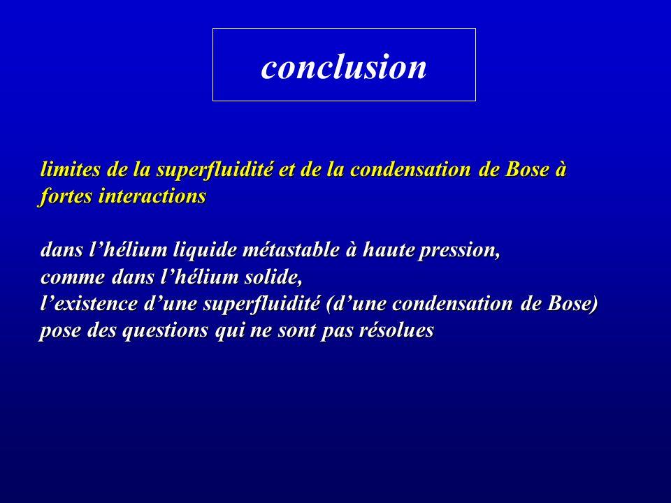 conclusion limites de la superfluidité et de la condensation de Bose à fortes interactions dans lhélium liquide métastable à haute pression, comme dan