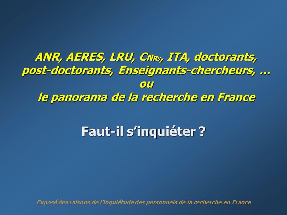 Exposé des raisons de linquiétude des personnels de la recherche en France ANR, AERES, LRU, C N R S, ITA, doctorants, post-doctorants, Enseignants-chercheurs, … ou le panorama de la recherche en France Faut-il sinquiéter ?