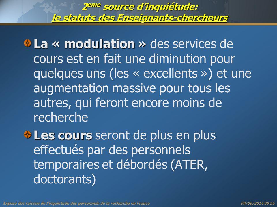 Exposé des raisons de linquiétude des personnels de la recherche en France 09/06/2014 09:57 2 eme source dinquiétude: le statuts des Enseignants-chercheurs La « modulation » La « modulation » des services de cours est en fait une diminution pour quelques uns (les « excellents ») et une augmentation massive pour tous les autres, qui feront encore moins de recherche Les cours Les cours seront de plus en plus effectués par des personnels temporaires et débordés (ATER, doctorants)