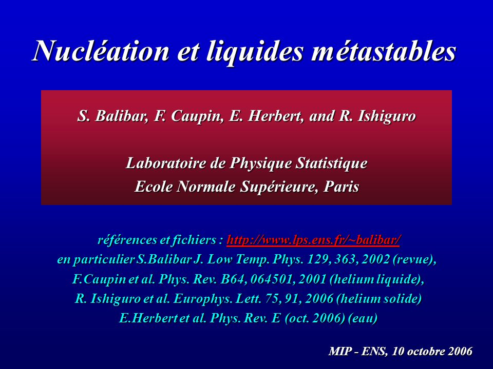Nucléation et liquides métastables S. Balibar, F. Caupin, E. Herbert, and R. Ishiguro Laboratoire de Physique Statistique Ecole Normale Supérieure, Pa