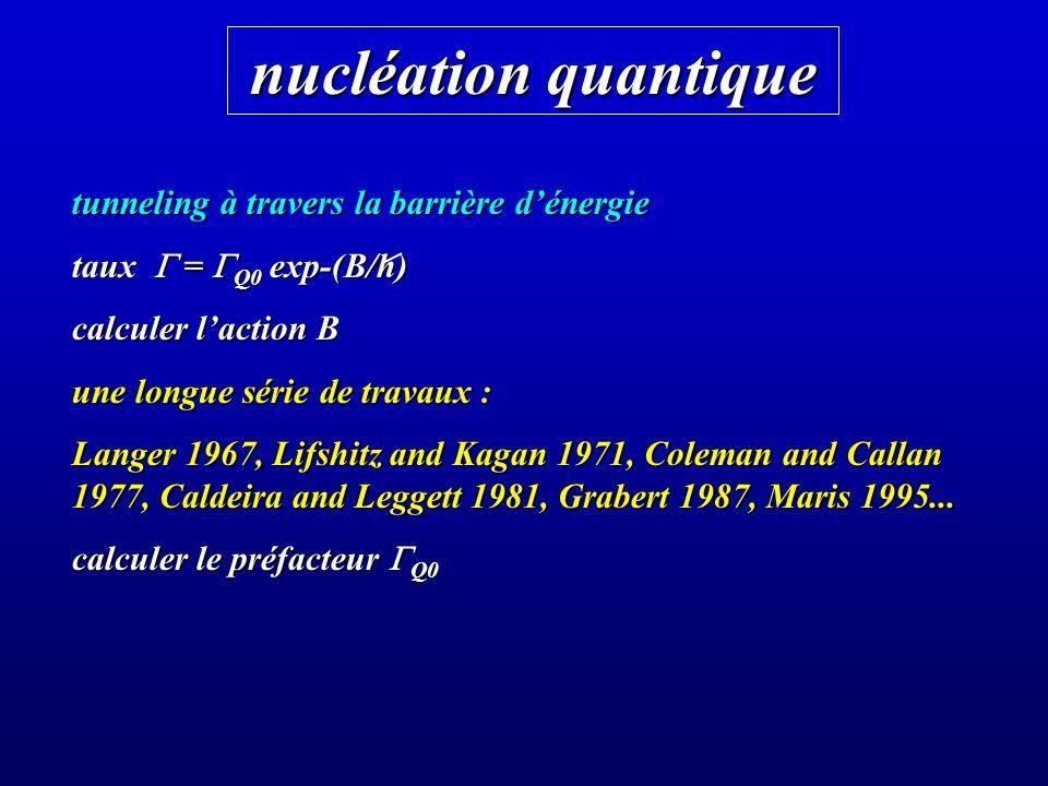 nucléation quantique tunneling à travers la barrière dénergie taux = Q0 exp-(B/h) calculer laction B une longue série de travaux : Langer 1967, Lifshi