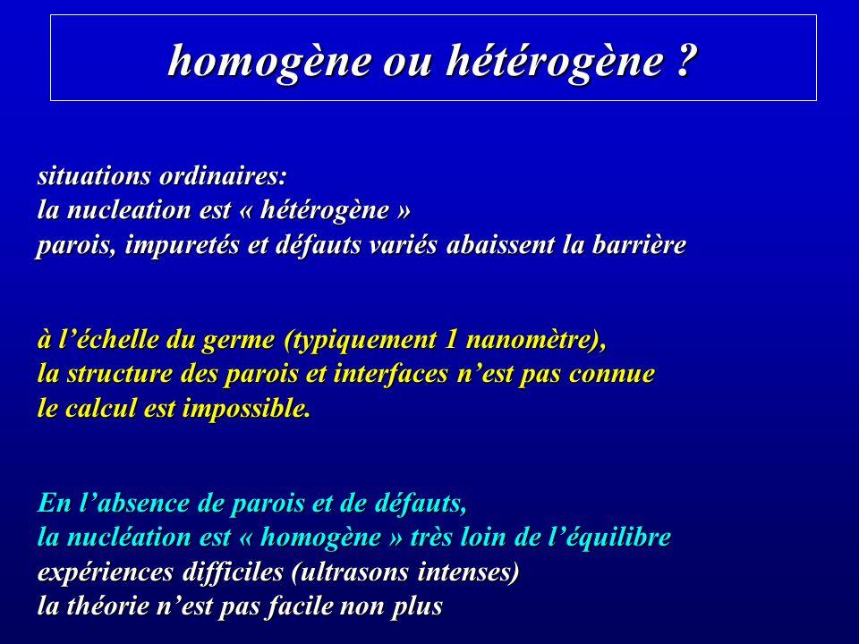 homogène ou hétérogène ? situations ordinaires: la nucleation est « hétérogène » parois, impuretés et défauts variés abaissent la barrière à léchelle