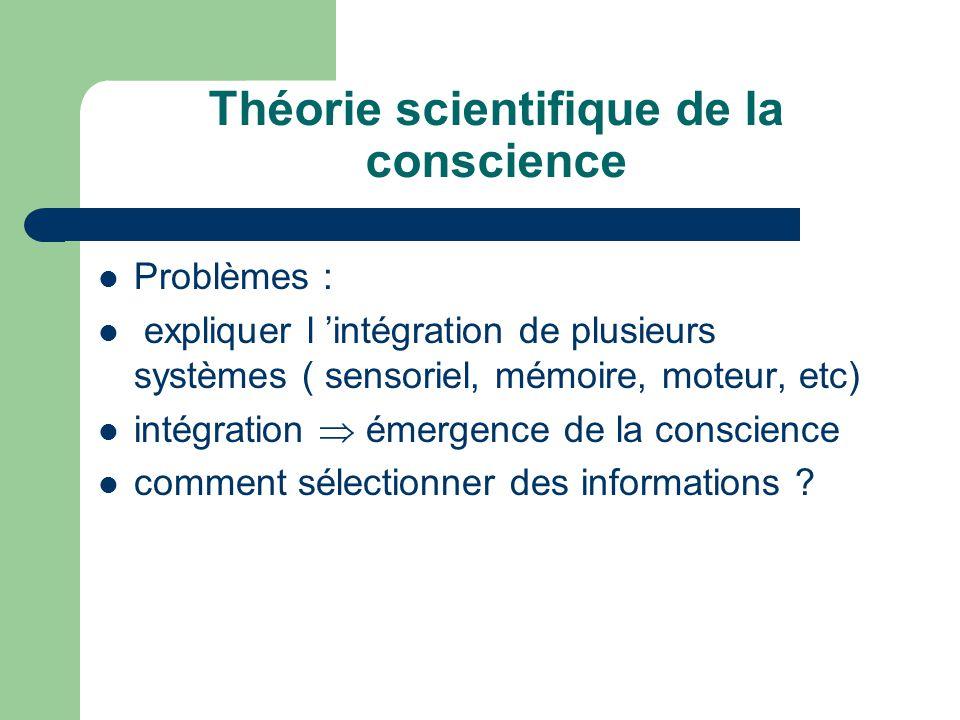 Théorie scientifique de la conscience Problèmes : expliquer l intégration de plusieurs systèmes ( sensoriel, mémoire, moteur, etc) intégration émergence de la conscience comment sélectionner des informations ?