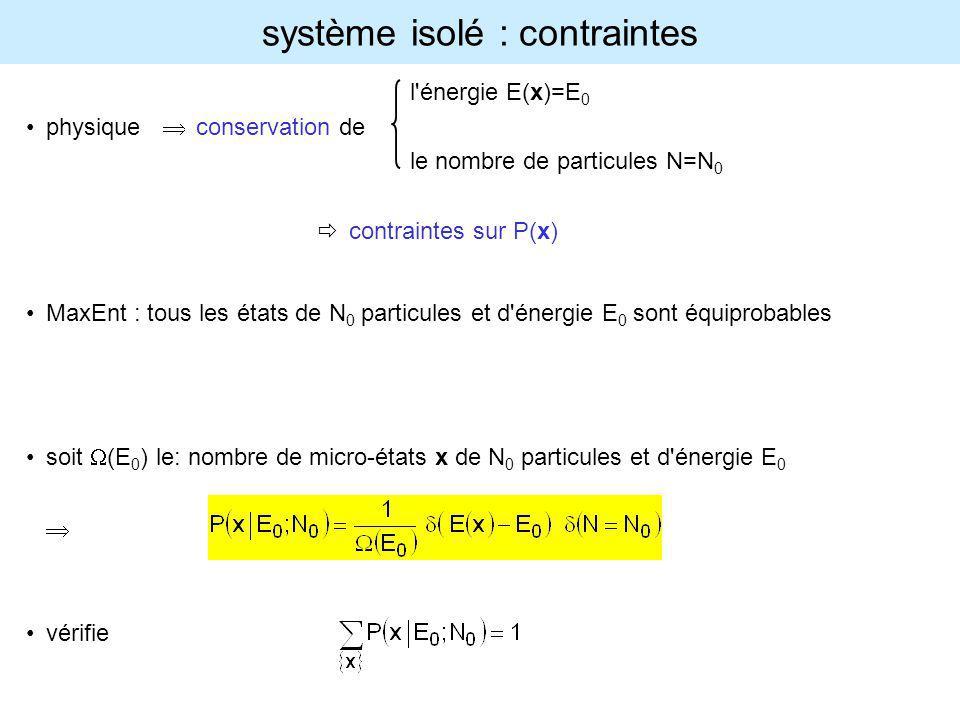 système isolé : contraintes l'énergie E(x)=E 0 physique conservation de le nombre de particules N=N 0 contraintes sur P(x) MaxEnt : tous les états de