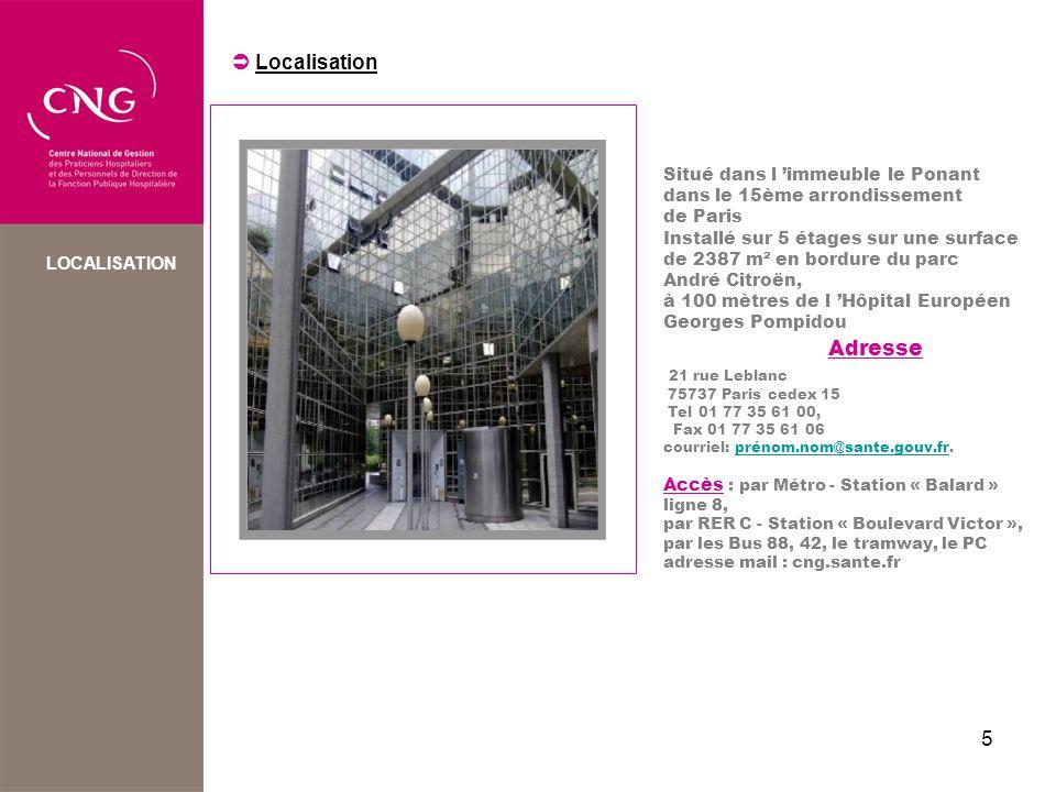 5 LOCALISATION Situé dans l immeuble le Ponant dans le 15ème arrondissement de Paris Installé sur 5 étages sur une surface de 2387 m² en bordure du parc André Citroën, à 100 mètres de l Hôpital Européen Georges Pompidou Adresse 21 rue Leblanc 75737 Paris cedex 15 Tel 01 77 35 61 00, Fax 01 77 35 61 06 courriel: prénom.nom@sante.gouv.fr.prénom.nom@sante.gouv.fr Accès : par Métro - Station « Balard » ligne 8, par RER C - Station « Boulevard Victor », par les Bus 88, 42, le tramway, le PC adresse mail : cng.sante.fr Localisation