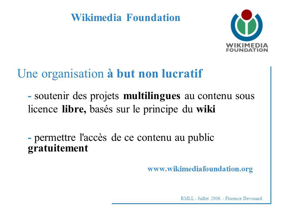 RMLL - Juillet 2006 - Florence Devouard Une organisation à but non lucratif - soutenir des projets multilingues au contenu sous licence libre, basés sur le principe du wiki - permettre l accès de ce contenu au public gratuitement Wikimedia Foundation www.wikimediafoundation.org
