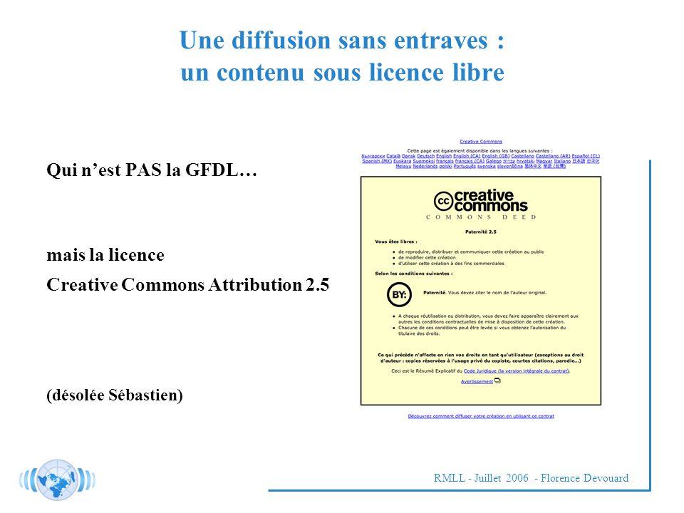 RMLL - Juillet 2006 - Florence Devouard Qui nest PAS la GFDL… mais la licence Creative Commons Attribution 2.5 (désolée Sébastien) Une diffusion sans entraves : un contenu sous licence libre