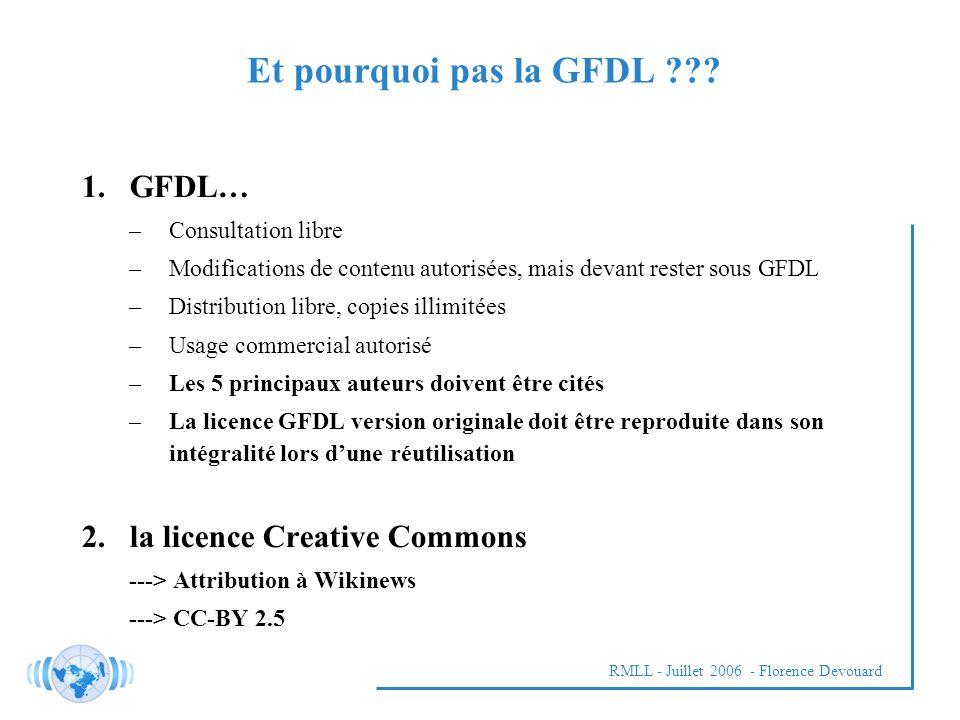 RMLL - Juillet 2006 - Florence Devouard 1.GFDL… –Consultation libre –Modifications de contenu autorisées, mais devant rester sous GFDL –Distribution libre, copies illimitées –Usage commercial autorisé –Les 5 principaux auteurs doivent être cités –La licence GFDL version originale doit être reproduite dans son intégralité lors dune réutilisation 2.la licence Creative Commons ---> Attribution à Wikinews ---> CC-BY 2.5 Et pourquoi pas la GFDL ???