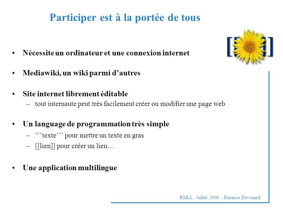 Nécessite un ordinateur et une connexion internet Mediawiki, un wiki parmi dautres Site internet librement éditable –tout internaute peut très facilement créer ou modifier une page web Un language de programmation très simple –texte pour mettre un texte en gras –[[lien]] pour créer un lien… Une application multilingue Participer est à la portée de tous