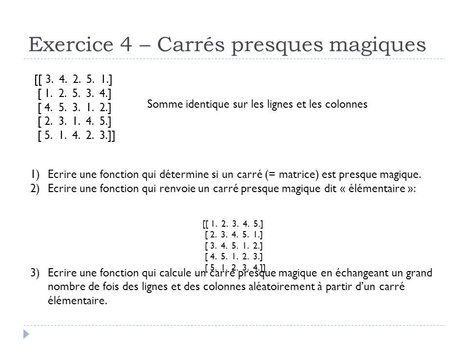 Exercice 4 – Carrés presques magiques [[ 3. 4. 2. 5. 1.] [ 1. 2. 5. 3. 4.] [ 4. 5. 3. 1. 2.] [ 2. 3. 1. 4. 5.] [ 5. 1. 4. 2. 3.]] Somme identique sur