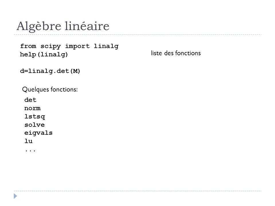 Algèbre linéaire from scipy import linalg help(linalg) d=linalg.det(M) liste des fonctions Quelques fonctions: det norm lstsq solve eigvals lu...