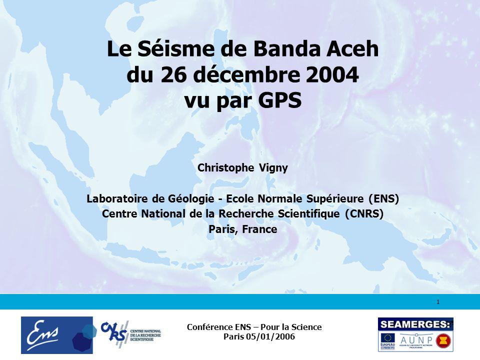 1 Conférence ENS – Pour la Science Paris 05/01/2006 Le Séisme de Banda Aceh du 26 décembre 2004 vu par GPS Christophe Vigny Laboratoire de Géologie - Ecole Normale Supérieure (ENS) Centre National de la Recherche Scientifique (CNRS) Paris, France
