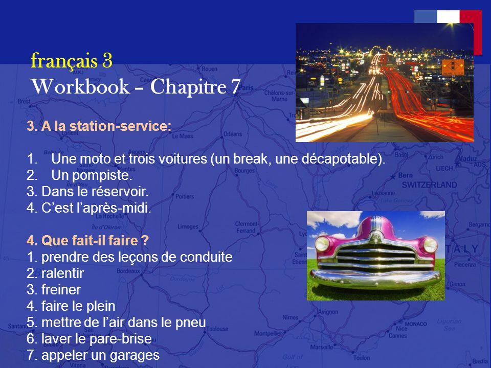 français 3 Workbook – Chapitre 7 1.Quest-ce que cest? 1. un break 2. une décapotable 3. une clé (de contact) 4. une conductrice 5. un pneu à plat 6. u