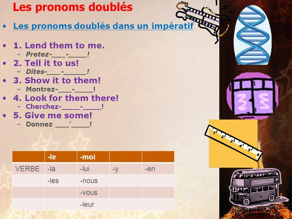 Les pronoms doublés Les pronoms doublés dans un impératif 1. Lend them to me. –Pretez-___-____! 2. Tell it to us! –Dites-___-_____! 3. Show it to them