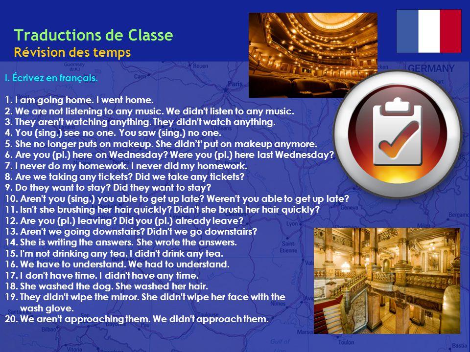 Traductions de Classe Révision des temps I. Écrivez en français. 1. I am going home. I went home. 2. We are not listening to any music. We didn't list