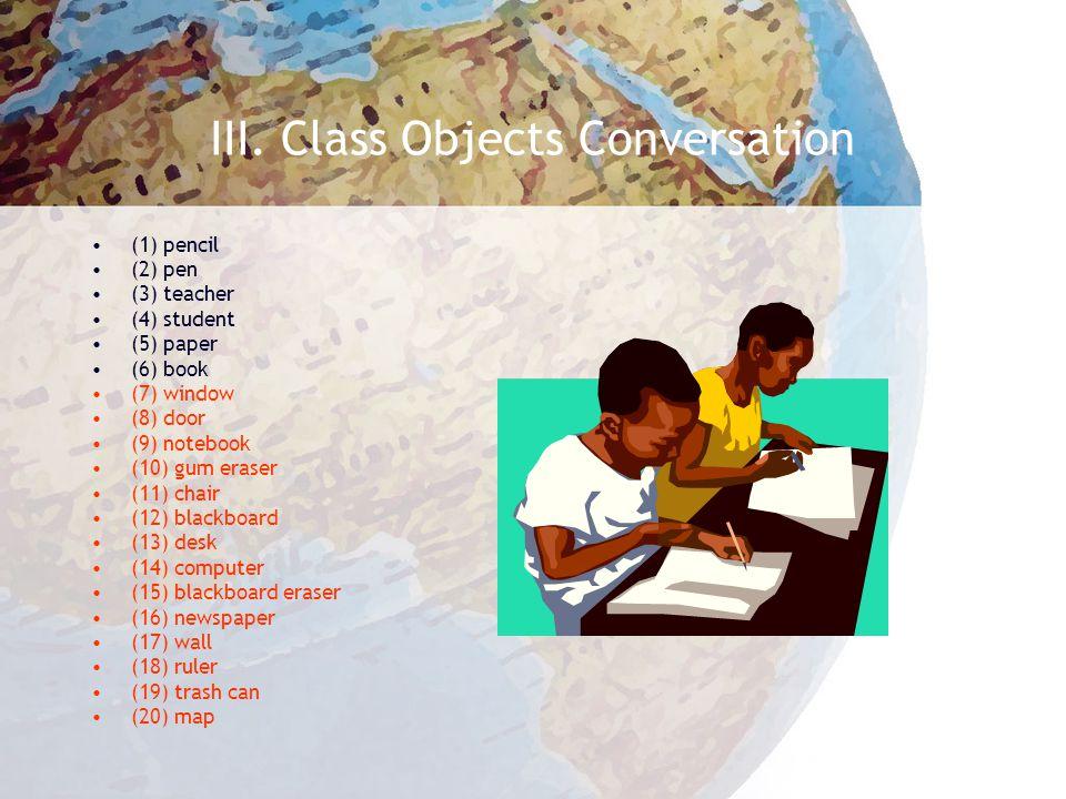 III. Class Objects Conversation (1) pencil (2) pen (3) teacher (4) student (5) paper (6) book (7) window (8) door (9) notebook (10) gum eraser (11) ch