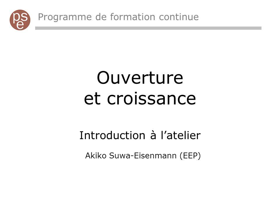 Ouverture et croissance Introduction à latelier Akiko Suwa-Eisenmann (EEP) Programme de formation continue