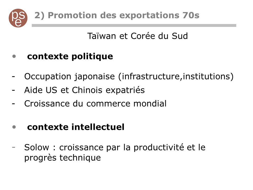 2) Promotion des exportations 70s Taïwan et Corée du Sud contexte politique -Occupation japonaise (infrastructure,institutions) -Aide US et Chinois expatriés -Croissance du commerce mondial contexte intellectuel - Solow : croissance par la productivité et le progrès technique