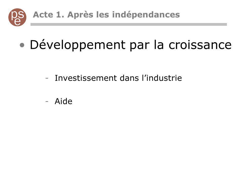 Acte 1. Après les indépendances Développement par la croissance -Investissement dans lindustrie -Aide
