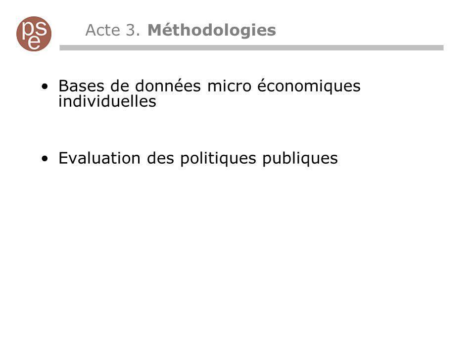 Acte 3. Méthodologies Bases de données micro économiques individuelles Evaluation des politiques publiques
