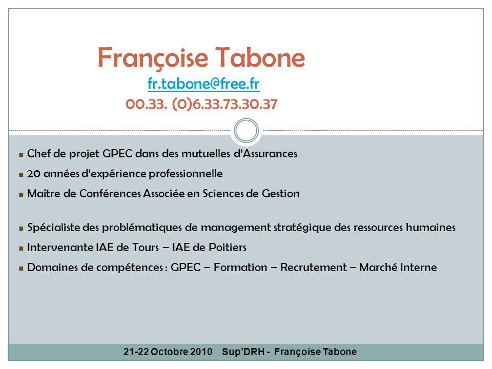 21-22 Octobre 2010SupDRH - Françoise Tabone Françoise Tabone fr.tabone@free.fr 00.33. (0)6.33.73.30.37fr.tabone@free.fr Chef de projet GPEC dans des m