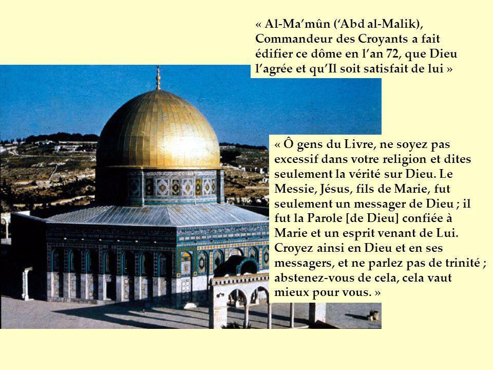 « Al-Mamûn (Abd al-Malik), Commandeur des Croyants a fait édifier ce dôme en lan 72, que Dieu lagrée et quIl soit satisfait de lui » « Ô gens du Livre
