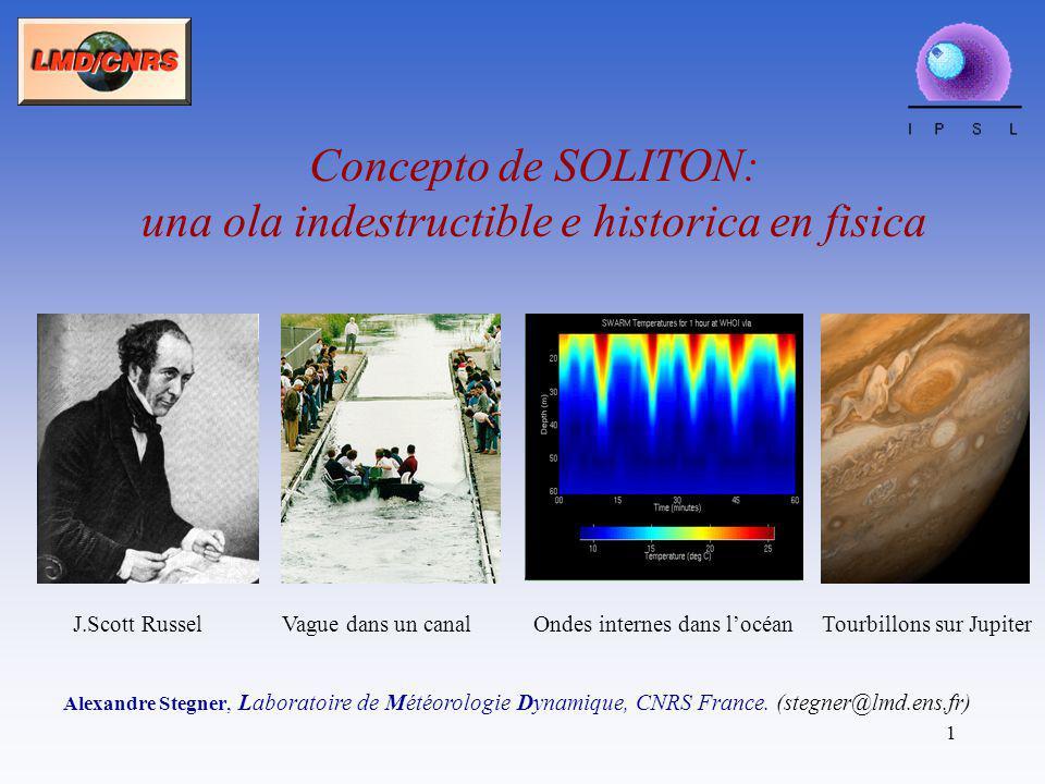 1 Concepto de SOLITON: una ola indestructible e historica en fisica Alexandre Stegner, Laboratoire de Météorologie Dynamique, CNRS France. (stegner@lm