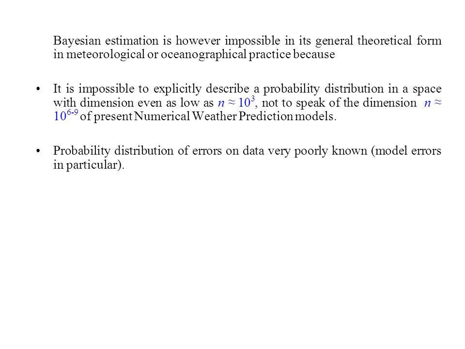Bayesian estimation is however impossible in its general theoretical form in meteorological or oceanographical practice because It is impossible to explicitly describe a probability distribution in a space with dimension even as low as n 10 3, not to speak of the dimension n 10 6-9 of present Numerical Weather Prediction models.