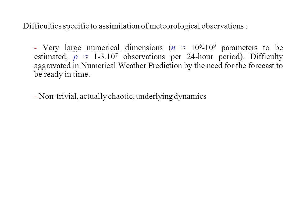 Difficulties specific to assimilation of meteorological observations : - Very large numerical dimensions (n 10 6 -10 9 parameters to be estimated, p 1-3.10 7 observations per 24-hour period).