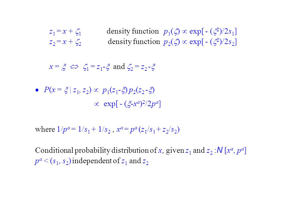 z 1 = x + 1 density function p 1 ( ) exp[ - ( 2 )/2s 1 ] z 2 = x + 2 density function p 2 ( ) exp[ - ( 2 )/2s 2 ] x = 1 = z 1 - and 2 = z 2 - P(x = | z 1, z 2 ) p 1 (z 1 - ) p 2 (z 2 - ) exp[ - ( -x a ) 2 /2p a ] where 1/p a = 1/s 1 + 1/s 2, x a = p a (z 1 /s 1 + z 2 /s 2 ) Conditional probability distribution of x, given z 1 and z 2 : N [x a, p a ] p a < (s 1, s 2 ) independent of z 1 and z 2