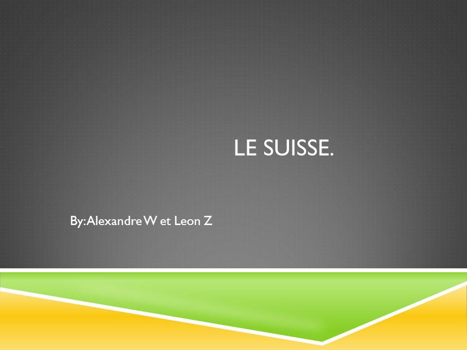 LE SUISSE. By: Alexandre W et Leon Z