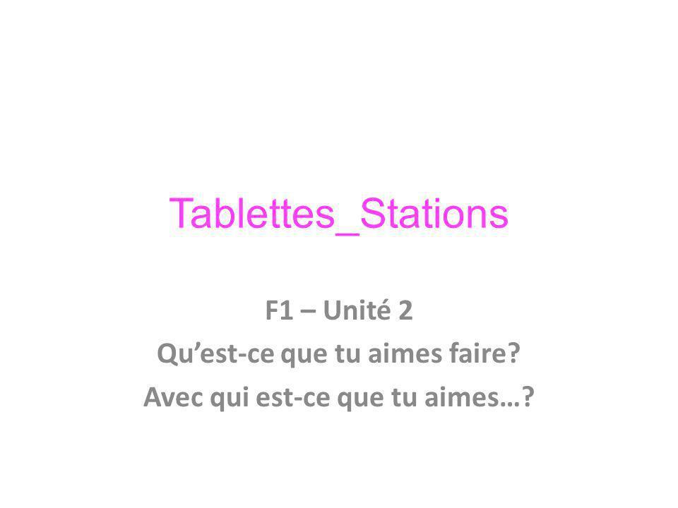 Tablettes_Stations F1 – Unité 2 Quest-ce que tu aimes faire Avec qui est-ce que tu aimes…