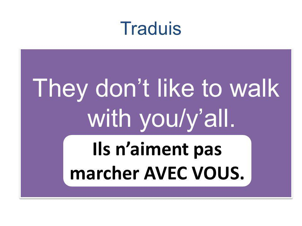 Traduis They dont like to walk with you/yall. Ils naiment pas marcher AVEC VOUS.