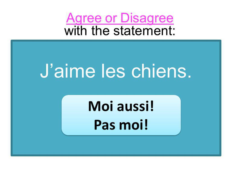 Jaime les chiens. Moi aussi! Pas moi! Moi aussi! Pas moi! Agree or Disagree with the statement: