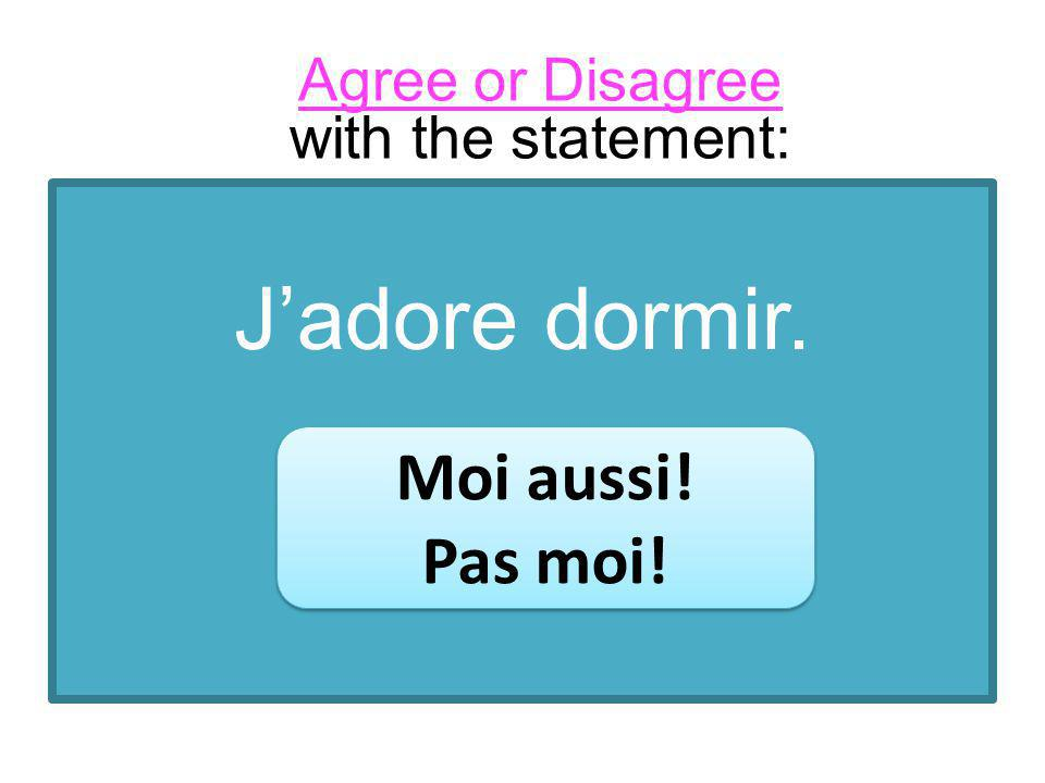 Jadore dormir. Moi aussi! Pas moi! Moi aussi! Pas moi! Agree or Disagree with the statement: