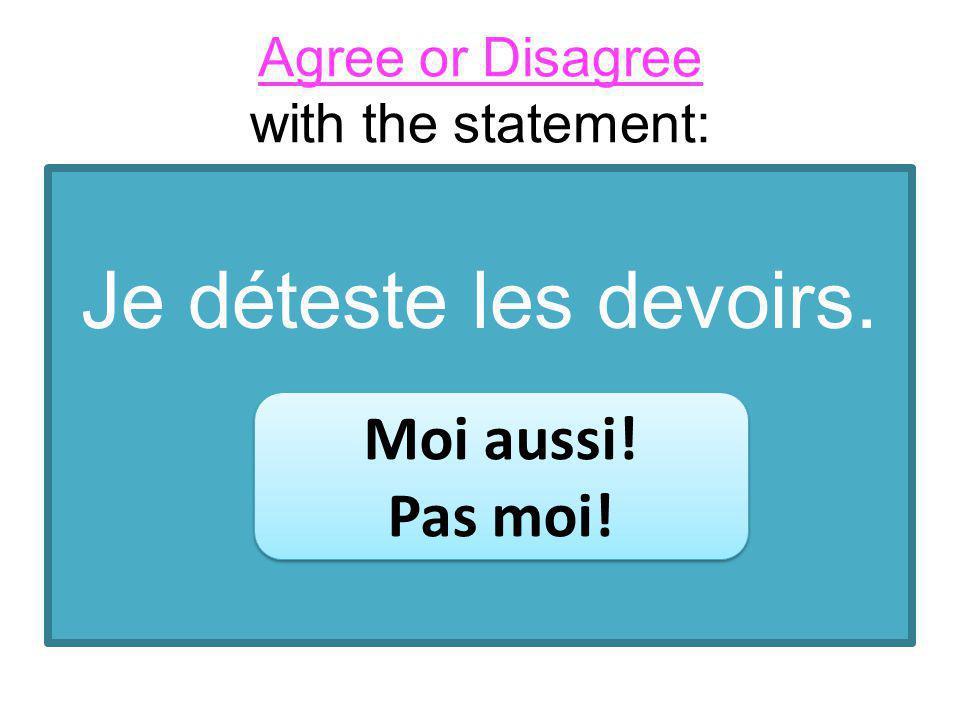 Je déteste les devoirs. Moi aussi! Pas moi! Moi aussi! Pas moi! Agree or Disagree with the statement: