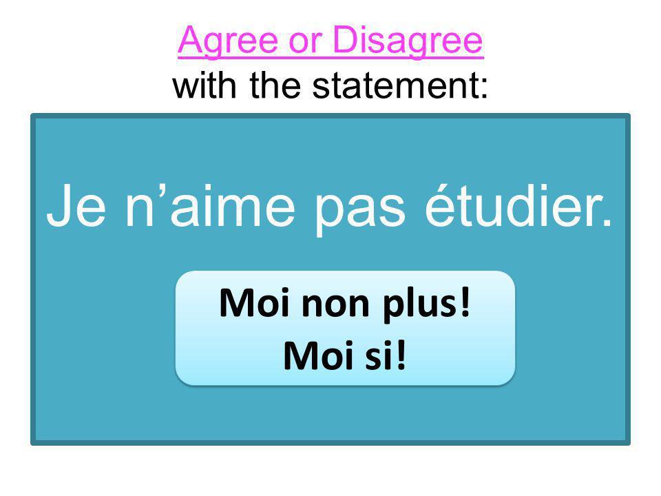 Je naime pas étudier. Moi non plus! Moi si! Moi non plus! Moi si! Agree or Disagree with the statement: